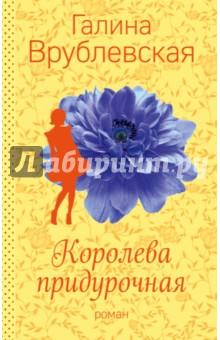 Купить Галина Врублевская: Королева придурочная ISBN: 978-5-699-92773-9