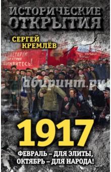 Купить Сергей Кремлев: 1917. Февраль - для элиты, Октябрь народа! ISBN: 978-5-906880-66-6