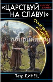 Купить Петр Динец: Царствуй на славу! Освободитель из будущего ISBN: 978-5-699-93405-8