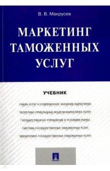 Маркетинг таможенных услуг. Учебник - Виктор Макрусев