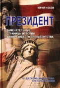 Юрий Носов: Президент. Замечательные страницы истории американского президентства от Джорджа Вашингтона до