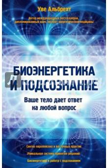 Купить Уве Альбрехт: Биоэнергетика и подсознание. Ваше тело дает ответ на любой вопрос ISBN: 978-5-699-75390-1
