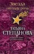 Татьяна Степанова - Звезда на одну роль обложка книги