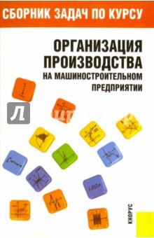 Сборник задач по курсу Организация производства на машиностроительном предприятии - Н. Чечин