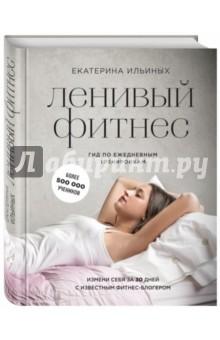 Ленивый фитнес от Екатерины Ильиных. Гид по ежедневным тренировкам - Екатерина Ильиных