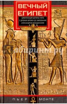 Вечный Египет. Цивилизация долины Нила с др. времен до завоевания Александром Македонским - Пьер Монте