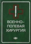 Гуманенко, Антипенко, Бадалов: Военнополевая хирургия. Учебник для вузов