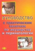 Шабалов, Цвелев, Абашин: Руководство к практическим занятиям по акушерству и перинатологии. Учебное пособие