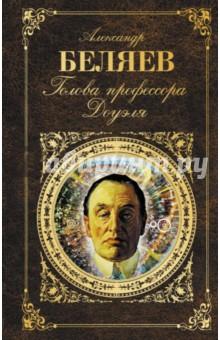 Купить Александр Беляев: Голова профессора Доуэля ISBN: 978-5-699-94283-1