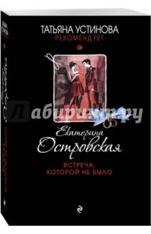 Купить Екатерина Островская: Встреча, которой не было ISBN: 978-5-699-94794-2