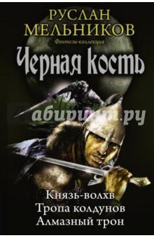 Черная кость: Князь-волхв; Тропа колдунов; Алмазный трон - Руслан Мельников
