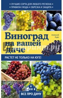 Купить Алексей Райт: Виноград на вашей даче. Растет не только юге! ISBN: 978-5-699-94112-4