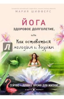 Купить Мария Шифферс: Йога. Здоровое долголетие, или Как оставаться молодым и бодрым ISBN: 978-5-699-93818-6
