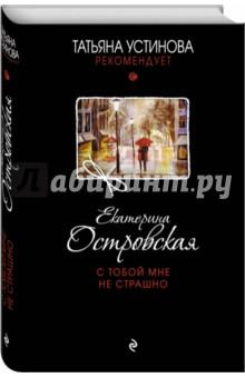 Купить Екатерина Островская: С тобой мне не страшно ISBN: 978-5-699-94313-5