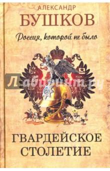 Россия, которой не было. Гвардейское столетие - Александр Бушков