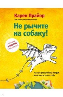 Не рычите на собаку! Книга о дрессировке людей, животных и самого себя! - Карен Прайор
