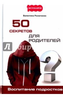 Купить Валентина Резниченко: 50 секретов для родителей. Воспитание подростков ISBN: 978-5-370-04103-7