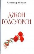 Александр Козенко: Джон Голсуорси. Жизнь, любовь, искусство