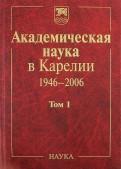 Академическая наука в Карелии. 19462006. В 2х томах. Том 1