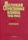 Великая Отечественная Война. 19411945. В 4х книгах. Книга 3. Освобождение