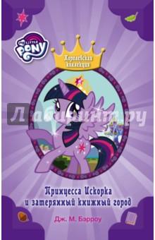 Купить Дж.М. Бэрроу: Мой маленький пони. Принцесса Искорка и затерянный книжный город ISBN: 978-5-17-102641-7