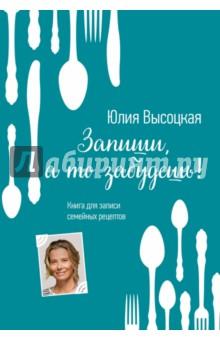 Запиши, а то забудешь! Книга для записей семейных рецептов - Юлия Высоцкая