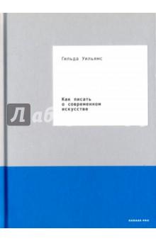 Купить Гильда Уильямс: Как писать о современном искусстве ISBN: 978-5-91103-338-5