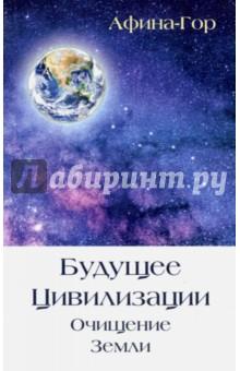 Будущее Цивилизации. Очищение Земли - Афина-Гор