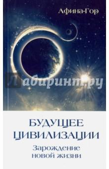 Будущее Цивилизации. Зарождение новой жизни - Афина-Гор