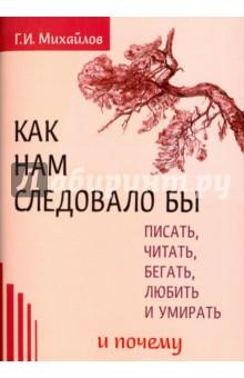 Как нам следовало бы писать, читать, бегать, любить и умирать и почему - Г. Михайлов
