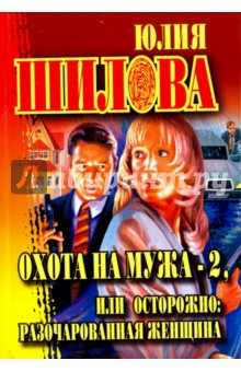 Купить Юлия Шилова: Охота на мужа-2, или Остророжно: разочарованная женщина ISBN: 978-5-17-045704-5