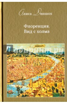 Купить Алиса Даншох: Флоренция. Вид с холма ISBN: 978-5-00095-332-7
