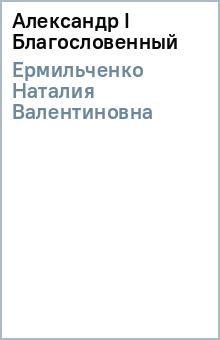 Александр I Благословенный - Наталия Ермильченко