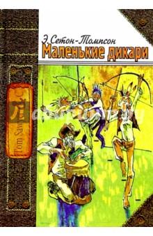 Эрнест Сетон-Томпсон - Маленькие дикари, или Повесть о том,как два мальчика вели в лесу жизнь индейцев и чему они научились обложка книги