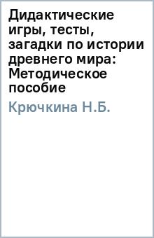 Дидактические игры, тесты, загадки по истории древнего мира: Методическое пособие - Н.Б. Крючкина