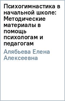 Психогимнастика в начальной школе: Методические материалы в помощь психологам и педагогам - Елена Алябьева