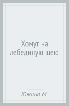 Хомут на лебединую шею - Маргарита Южина