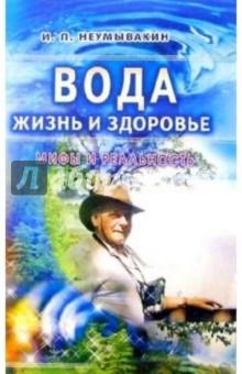 Вода - жизнь и здоровье: мифы и реальность - Иван Неумывакин
