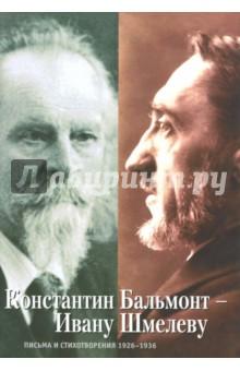 Константин Бальмонт - Ивану Шмелеву. Письма и стихотворения 1926-1936
