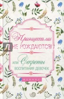 Принцессами не рождаются! Или секреты воспитания девочек - Наталья Царенко