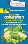 Юрий Константинов: Лечение сельдереем. Душистый лекарь против ожирения, стресса, отложения солей, анемии, гипертонии