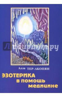 Эзотерика в помощь медицине - Алла Тер-Акопян