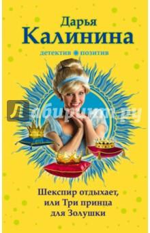 Купить Дарья Калинина: Шекспир отдыхает, или Три принца для Золушки ISBN: 978-5-699-97499-3