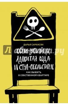 Купить Дарья Саркисян: Обои-убийцы, ядовитая вода и стул-обольститель. Как выжить в собственной квартире ISBN: 978-5-9908862-4-7
