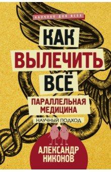 Александр Никонов - Как вылечить все. Параллельная медицина обложка книги