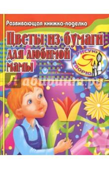 Цветы из бумаги для любимой мамы. Развивающая книжка-поделка - Татьяна Тарабарина