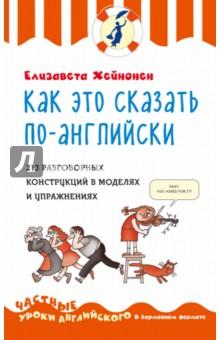 Как это сказать по-английски, или 213 разговорных конструкций в моделях и упражнениях