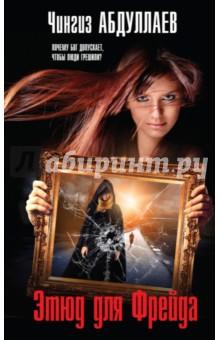 Купить Чингиз Абдуллаев: Этюд для Фрейда ISBN: 978-5-699-99524-0
