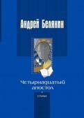 Андрей Белянин: Четырнадцатый апостол (стихотворения разных лет)