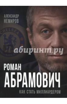 Роман Абрамович. Как стать миллиардером - Александр Немиров